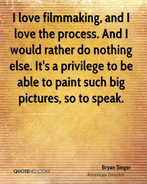 love filmmaking, and I love the process. And I would rather do ...