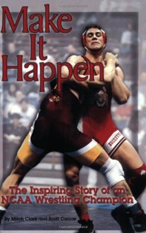 ... Wrestling Make It Happen : The Inspiring Story of an NCAA Wrestling