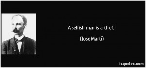 selfish man is a thief. - Jose Marti