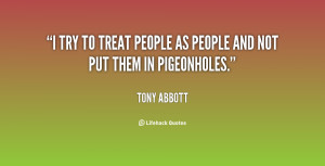 """try to treat people as people and not put them in pigeonholes."""""""