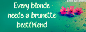 Every blonde needs a brunette bestfriend. Facebook Quote Cover #150940
