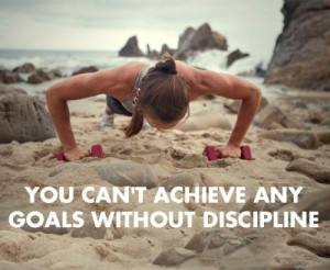 you can't achieve any goals without discipline