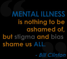 Bill Clinton quote 'Mental illness is nothing to be ashamed of, but ...