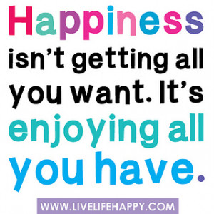 Quote of the Day – Happiness isn't getting all you want. It's ...