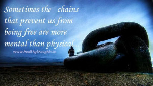 ... that prevent us from being free are more mental than physical