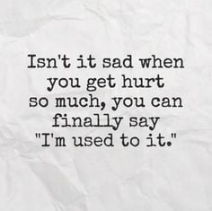... you get hurt so much, you can finally say 'I'm used to it.' #quotes