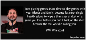 Keep playing games. Make time to play games with your friends and ...