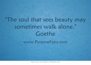The soul that sees beauty may sometimes walk alone. Goethe