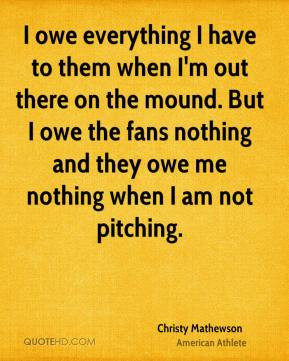 Christy Mathewson - I owe everything I have to them when I'm out there ...