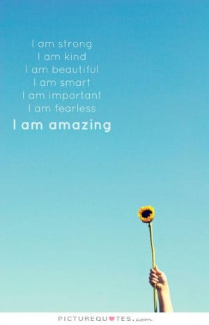 ... am smart. I am important. I am fearless. I am amazing. Picture Quote