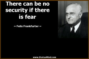 ... security if there is fear - Felix Frankfurter Quotes - StatusMind.com