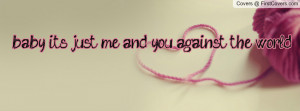 baby, it's just me and you against the world. Facebook Quote Cover #