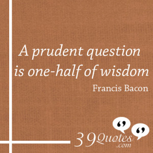 prudent question is one half of wisdom Francis Bacon