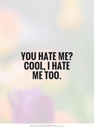 You hate me? Cool, I hate me too. Picture Quote #1
