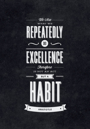 We Are What We Repeatedly Do. Excellence Therefore is Not an Act But a ...