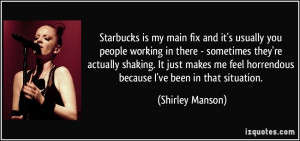 Starbucks is my main fix and it's usually you people working in there ...