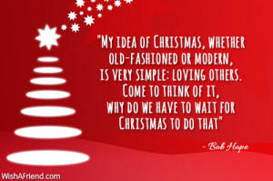 My idea of Christmas, whether old-fashioned or modern, is very simple ...