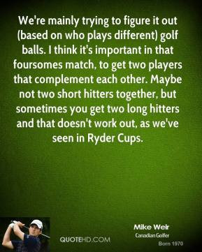 Mike Weir - We're mainly trying to figure it out (based on who plays ...