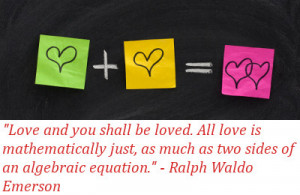 Love and you shall be loved. All love is mathematically just, as much ...