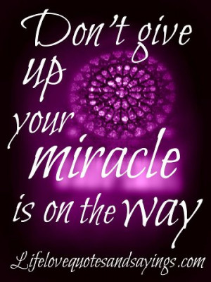Don't give up your miracle is on the way.