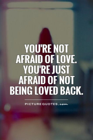 You're not afraid of love. You're just afraid of not being loved back ...