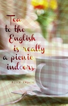Tea to the English, tea is really a picnic indoors.