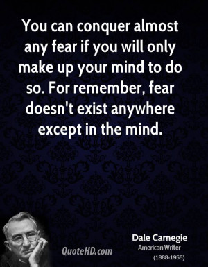 You can conquer almost any fear if you will only make up your mind to ...