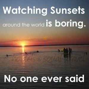 28. Watching Sunsets around the world is boring – no one ever said