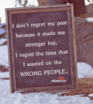 don't regret my past because it made me stronger but, I regret the ...