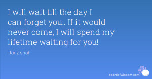 will wait till the day I can forget you.. If it would never come, I ...