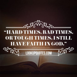 Hard times, bad times, or tough times, I still have faith in god.