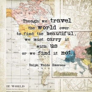 Though we travel the world over to find the beautiful, we must carry ...