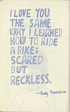 ... you the same way I learned how to ride a bike; scared but reckless