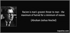 Racism is man's gravest threat to man - the maximum of hatred for a ...