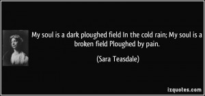 My soul is a dark ploughed field In the cold rain; My soul is a broken ...