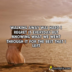 Walking away was hard I regret it everyday but knowing what we went ...