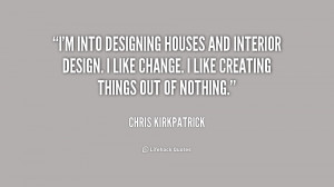 into designing houses and interior design. I like change. I like ...