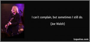 can't complain, but sometimes I still do. - Joe Walsh
