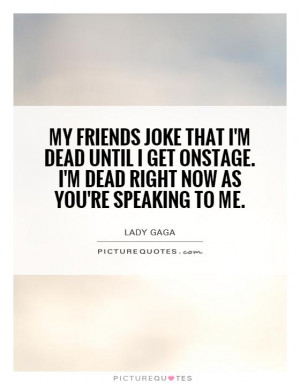 ... onstage. I'm dead right now as you're speaking to me. Picture Quote #1