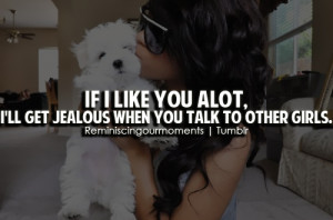 If i like you alot, i'll get jealous when you talk to other girls.