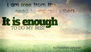 am free from the need to impress others. It is always enough to do ...