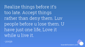 Realize things before it's too late. Accept things rather than deny ...