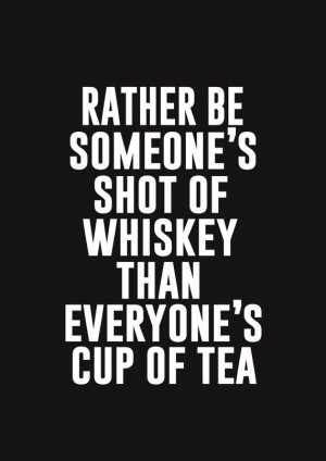 Rather be someone's shot of whiskey than everyone's cup of tea.