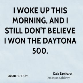 Dale Earnhardt - I woke up this morning, and I still don't believe I ...