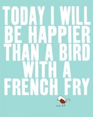 Today I will be happier than a bird with a french fry…