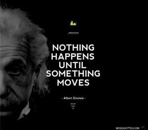 Albert Einstein Inspirational Quotes Nothing happens until something ...