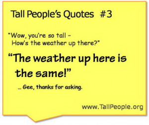 """Tall Person: """"The weather up here is the same. Thank you."""""""