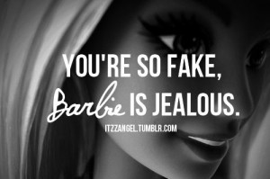 You're so fake, barbie is jel!