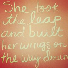 She took the leap and built her wings on the way down More