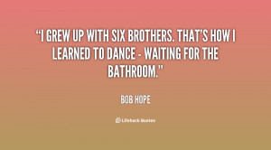 grew up with six brothers. That's how I learned to dance - waiting ...